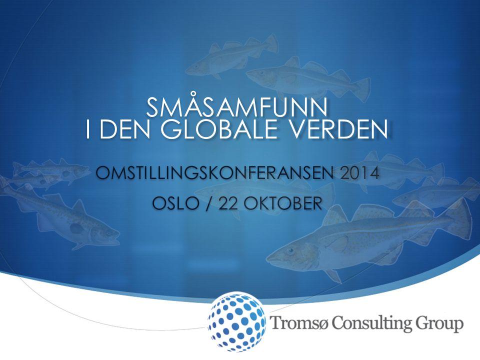  SMÅSAMFUNN I DEN GLOBALE VERDEN OMSTILLINGSKONFERANSEN 2014 OSLO / 22 OKTOBER