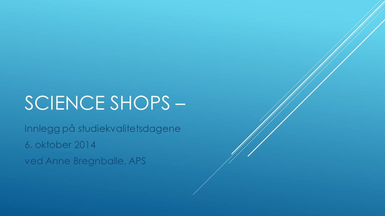 SCIENCE SHOPS – Innlegg på studiekvalitetsdagene 6. oktober 2014 ved Anne Bregnballe, APS