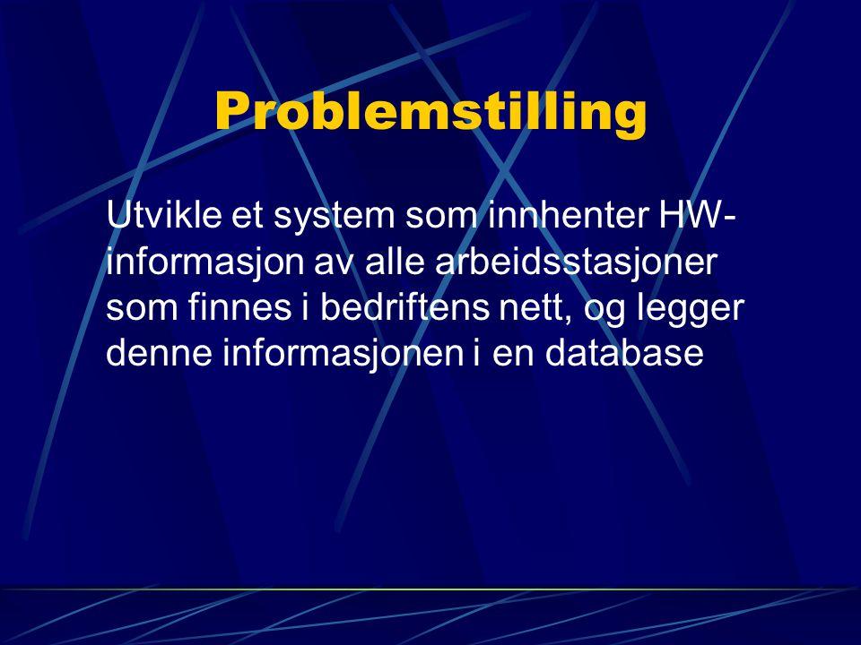 Problemstilling Utvikle et system som innhenter HW- informasjon av alle arbeidsstasjoner som finnes i bedriftens nett, og legger denne informasjonen i en database