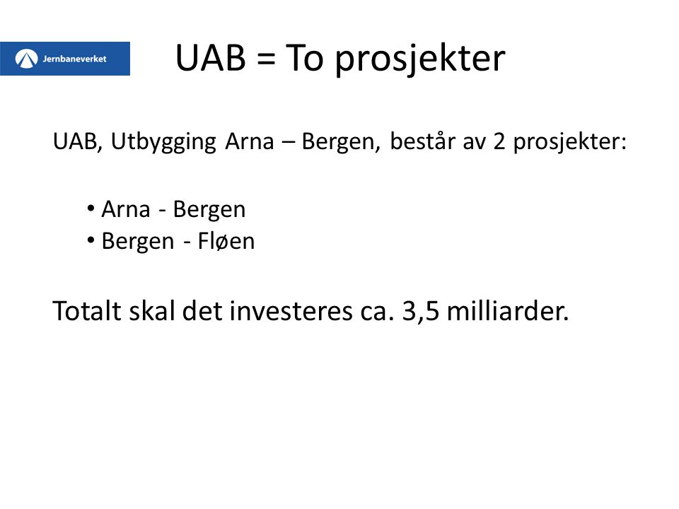 UAB = To prosjekter UAB, Utbygging Arna – Bergen, består av 2 prosjekter: Arna - Bergen Bergen - Fløen Totalt skal det investeres ca.