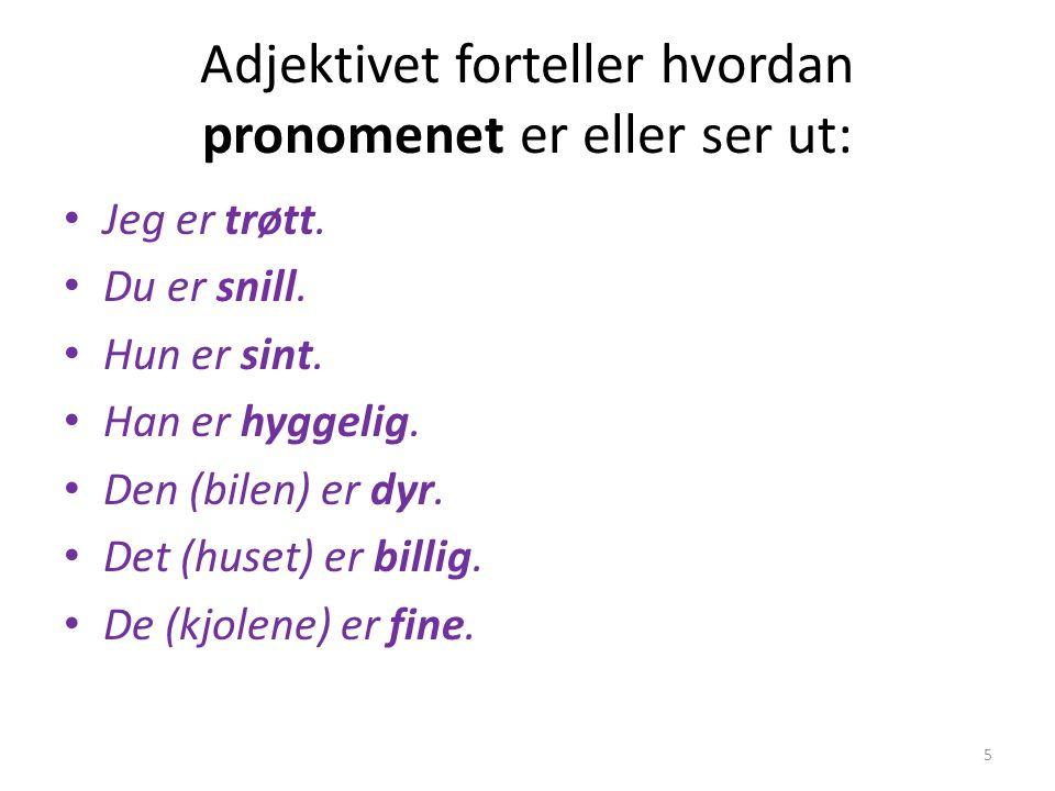 Adjektivet forteller hvordan pronomenet er eller ser ut: Jeg er trøtt. Du er snill. Hun er sint. Han er hyggelig. Den (bilen) er dyr. Det (huset) er b