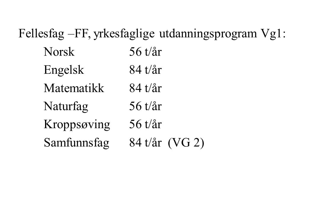 Fellesfag –FF, yrkesfaglige utdanningsprogram Vg1: Norsk56 t/år Engelsk84 t/år Matematikk84 t/år Naturfag56 t/år Kroppsøving56 t/år Samfunnsfag 84 t/år (VG 2)