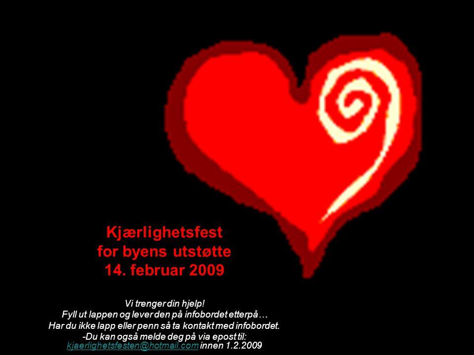 Kjærlighetsfest for byens utstøtte 14. februar 2009 Vi trenger din hjelp! Fyll ut lappen og lever den på infobordet etterpå… Har du ikke lapp eller pe