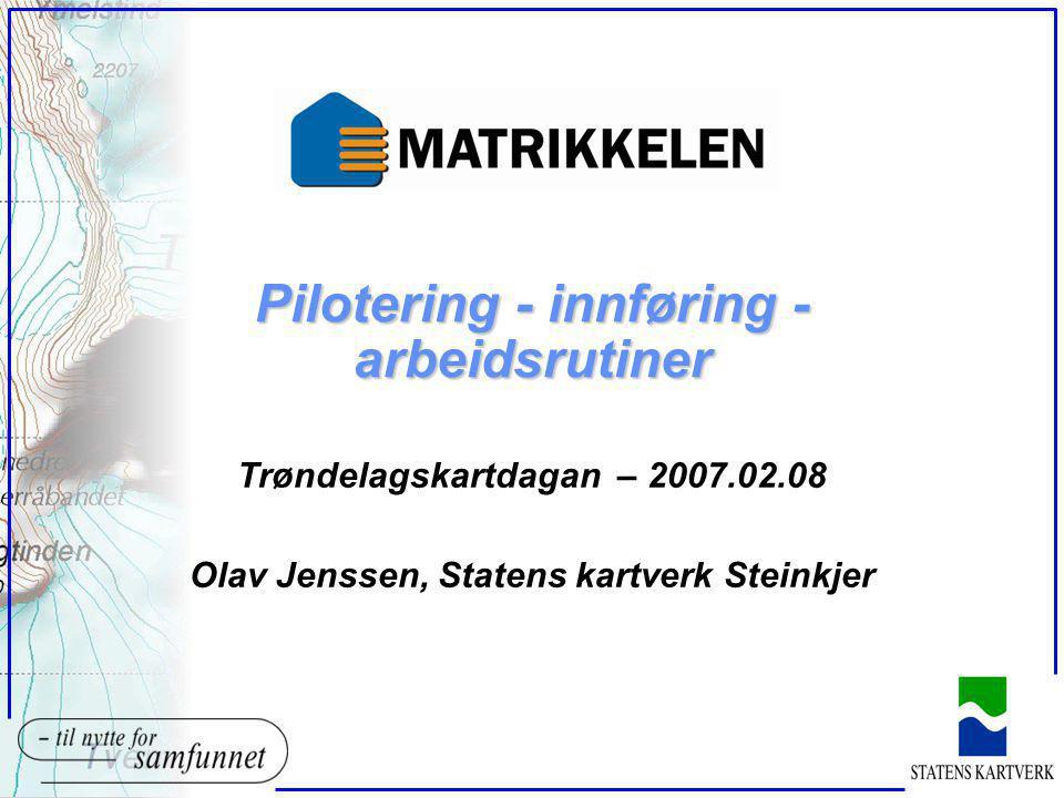 Pilotering - innføring - arbeidsrutiner Trøndelagskartdagan – 2007.02.08 Olav Jenssen, Statens kartverk Steinkjer