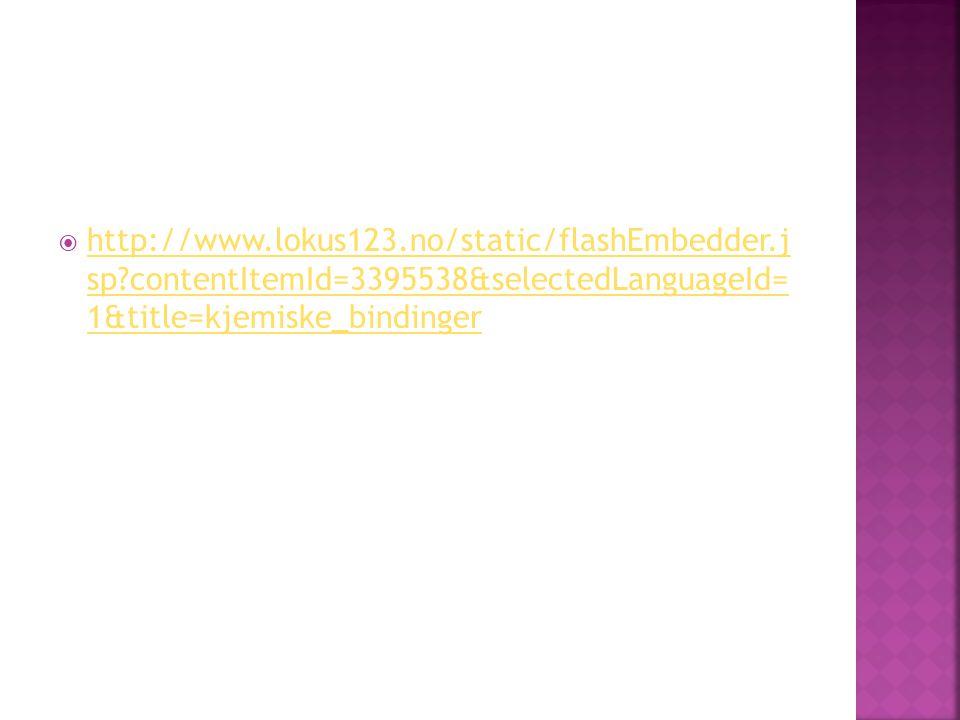  http://www.lokus123.no/static/flashEmbedder.j sp?contentItemId=3395538&selectedLanguageId= 1&title=kjemiske_bindinger http://www.lokus123.no/static/flashEmbedder.j sp?contentItemId=3395538&selectedLanguageId= 1&title=kjemiske_bindinger