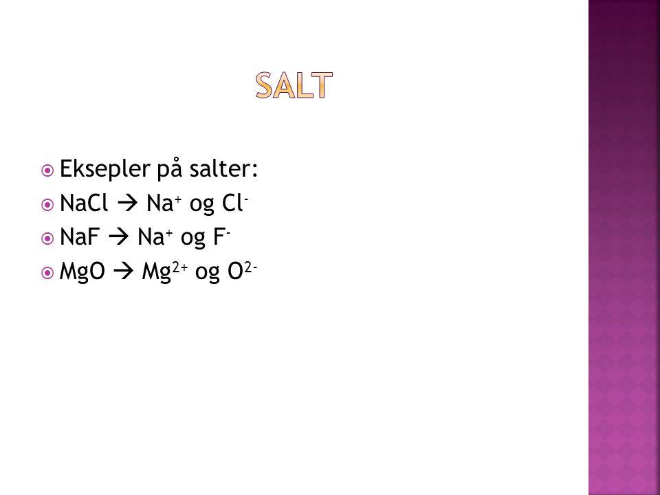  Eksepler på salter:  NaCl  Na + og Cl -  NaF  Na + og F -  MgO  Mg 2+ og O 2-