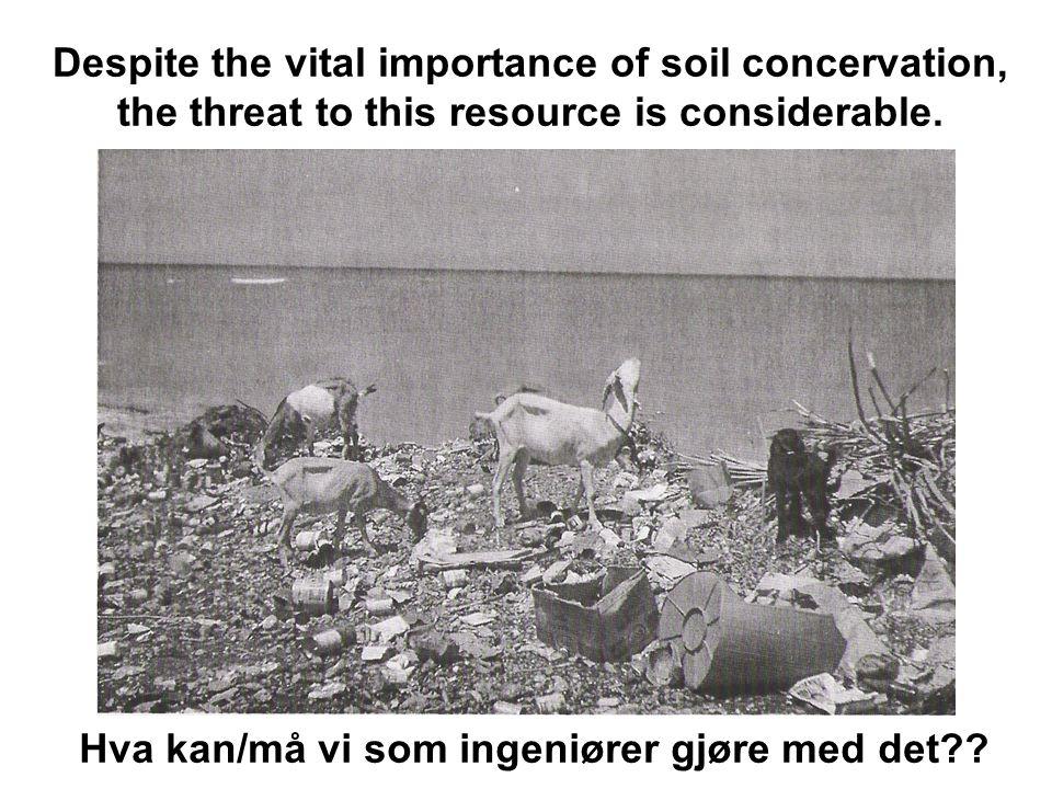 Despite the vital importance of soil concervation, the threat to this resource is considerable. Hva kan/må vi som ingeniører gjøre med det??