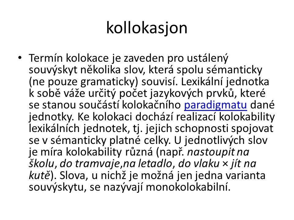 kollokasjon Termín kolokace je zaveden pro ustálený souvýskyt několika slov, která spolu sémanticky (ne pouze gramaticky) souvisí.