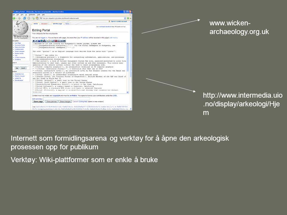 Internett som formidlingsarena og verktøy for å åpne den arkeologisk prosessen opp for publikum Verktøy: Wiki-plattformer som er enkle å bruke www.wicken- archaeology.org.uk http://www.intermedia.uio.no/display/arkeologi/Hje m