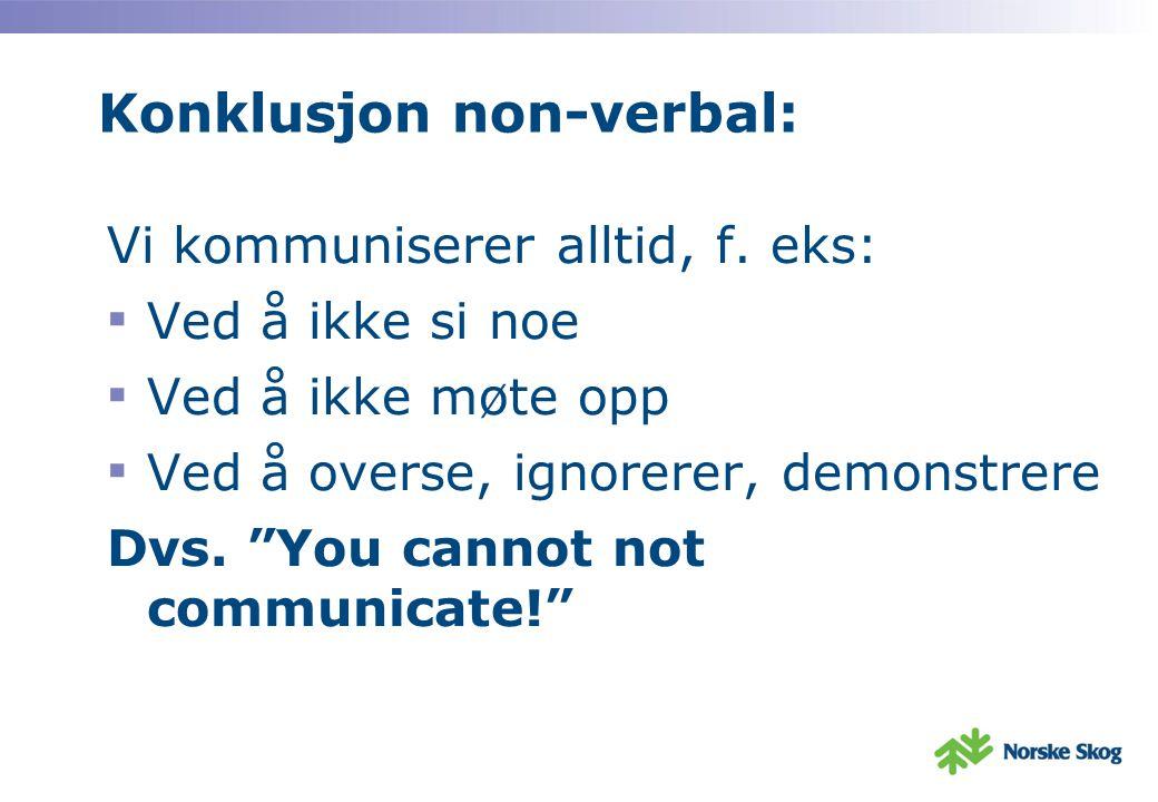 """Konklusjon non-verbal: Vi kommuniserer alltid, f. eks: ▪ Ved å ikke si noe ▪ Ved å ikke møte opp ▪ Ved å overse, ignorerer, demonstrere Dvs. """"You cann"""