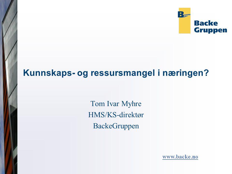 Kunnskaps- og ressursmangel i næringen Tom Ivar Myhre HMS/KS-direktør BackeGruppen www.backe.no