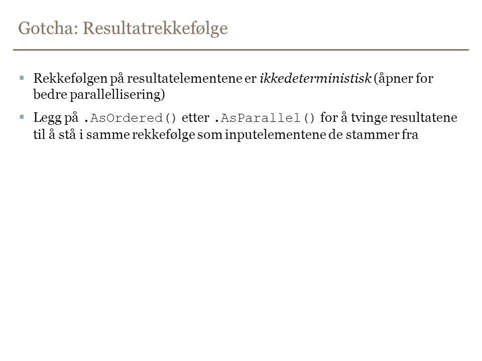 Gotcha: Resultatrekkefølge  Rekkefølgen på resultatelementene er ikkedeterministisk (åpner for bedre parallellisering)  Legg på.AsOrdered() etter.AsParallel() for å tvinge resultatene til å stå i samme rekkefølge som inputelementene de stammer fra