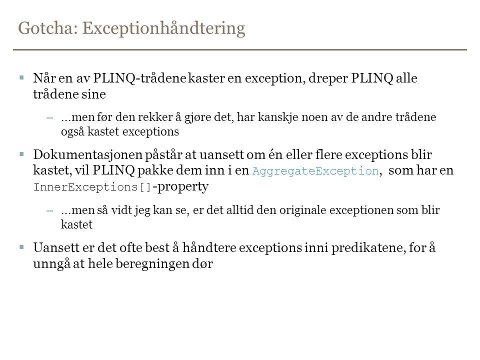 Gotcha: Exceptionhåndtering  Når en av PLINQ-trådene kaster en exception, dreper PLINQ alle trådene sine –...men før den rekker å gjøre det, har kanskje noen av de andre trådene også kastet exceptions  Dokumentasjonen påstår at uansett om én eller flere exceptions blir kastet, vil PLINQ pakke dem inn i en AggregateException, som har en InnerExceptions[] -property –...men så vidt jeg kan se, er det alltid den originale exceptionen som blir kastet  Uansett er det ofte best å håndtere exceptions inni predikatene, for å unngå at hele beregningen dør