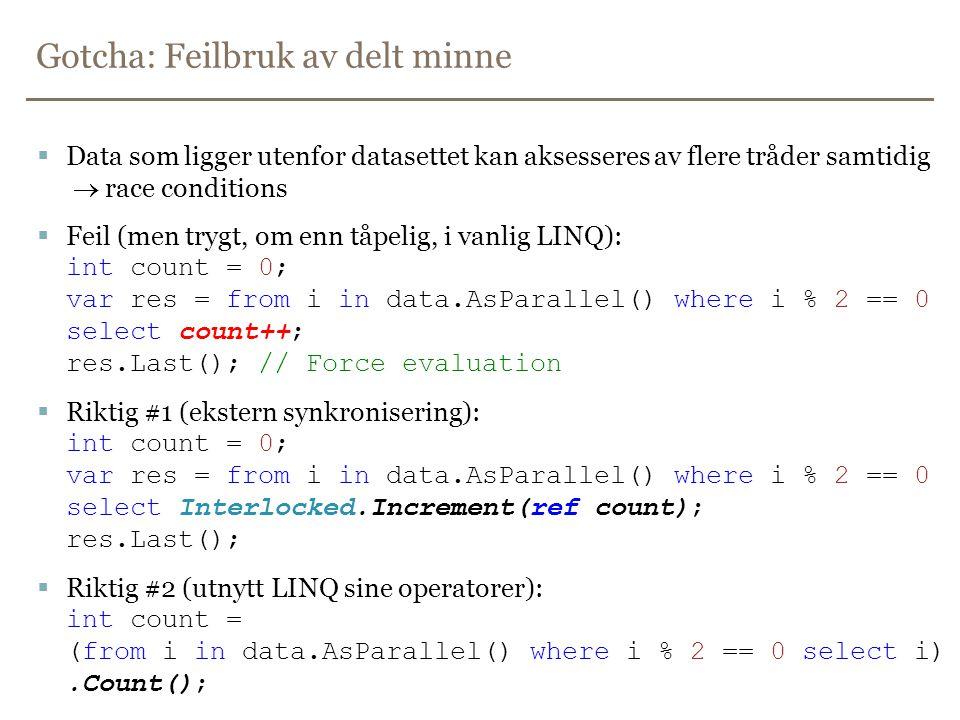 Gotcha: Feilbruk av delt minne  Data som ligger utenfor datasettet kan aksesseres av flere tråder samtidig  race conditions  Feil (men trygt, om enn tåpelig, i vanlig LINQ): int count = 0; var res = from i in data.AsParallel() where i % 2 == 0 select count++; res.Last(); // Force evaluation  Riktig #1 (ekstern synkronisering): int count = 0; var res = from i in data.AsParallel() where i % 2 == 0 select Interlocked.Increment(ref count); res.Last();  Riktig #2 (utnytt LINQ sine operatorer): int count = (from i in data.AsParallel() where i % 2 == 0 select i).Count();