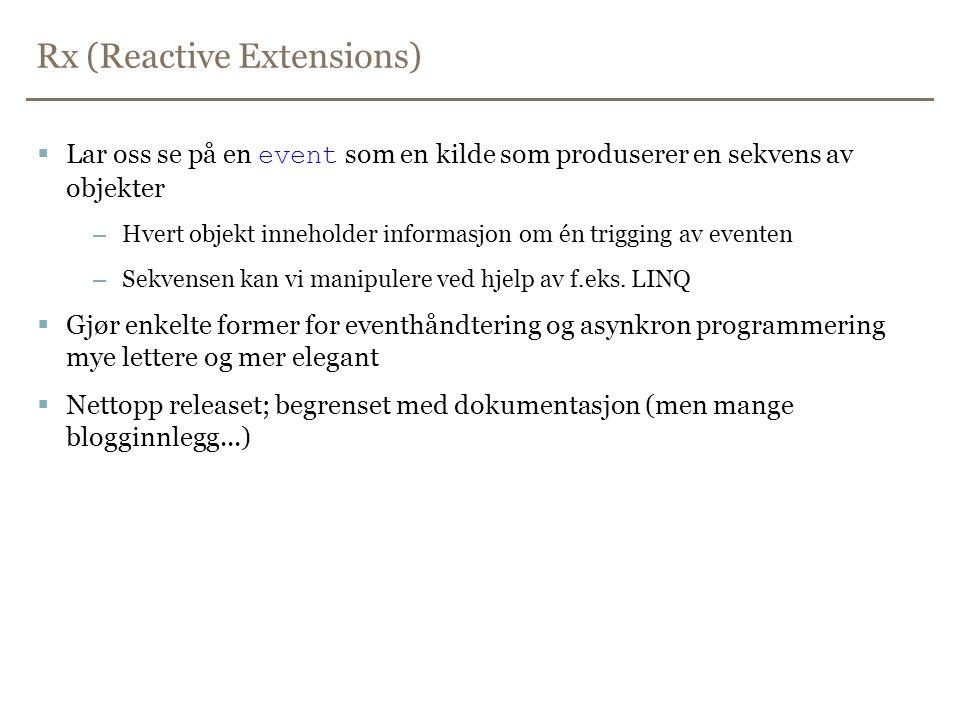 Rx (Reactive Extensions)  Lar oss se på en event som en kilde som produserer en sekvens av objekter –Hvert objekt inneholder informasjon om én trigging av eventen –Sekvensen kan vi manipulere ved hjelp av f.eks.