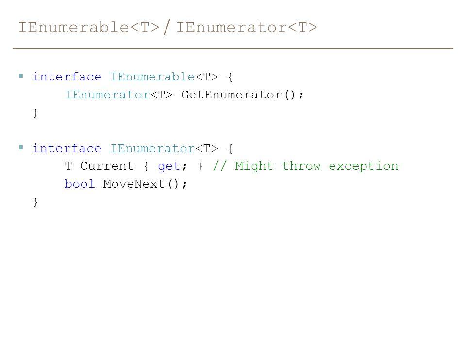 IEnumerable / IEnumerator  interface IEnumerable { IEnumerator GetEnumerator(); }  interface IEnumerator { T Current { get; } // Might throw excepti