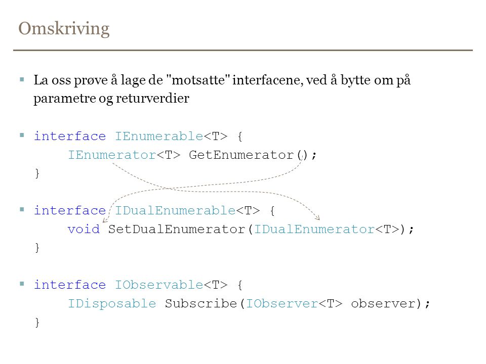 Omskriving  La oss prøve å lage de motsatte interfacene, ved å bytte om på parametre og returverdier  interface IEnumerable { IEnumerator GetEnumerator(); }  interface IDualEnumerable { void SetDualEnumerator(IDualEnumerator ); }  interface IObservable { IDisposable Subscribe(IObserver observer); }
