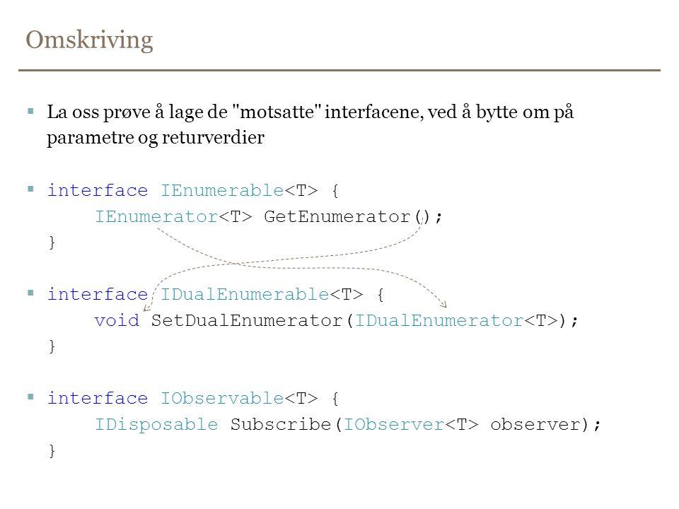Omskriving  La oss prøve å lage de motsatte interfacene, ved å bytte om på parametre og returverdier  interface IEnumerable { IEnumerator GetEnumerator(); }  interface IDualEnumerable { void SetDualEnumerator(IDualEnumerator ); }  interface IObservable { IDisposable Subscribe(IObserver observer); }