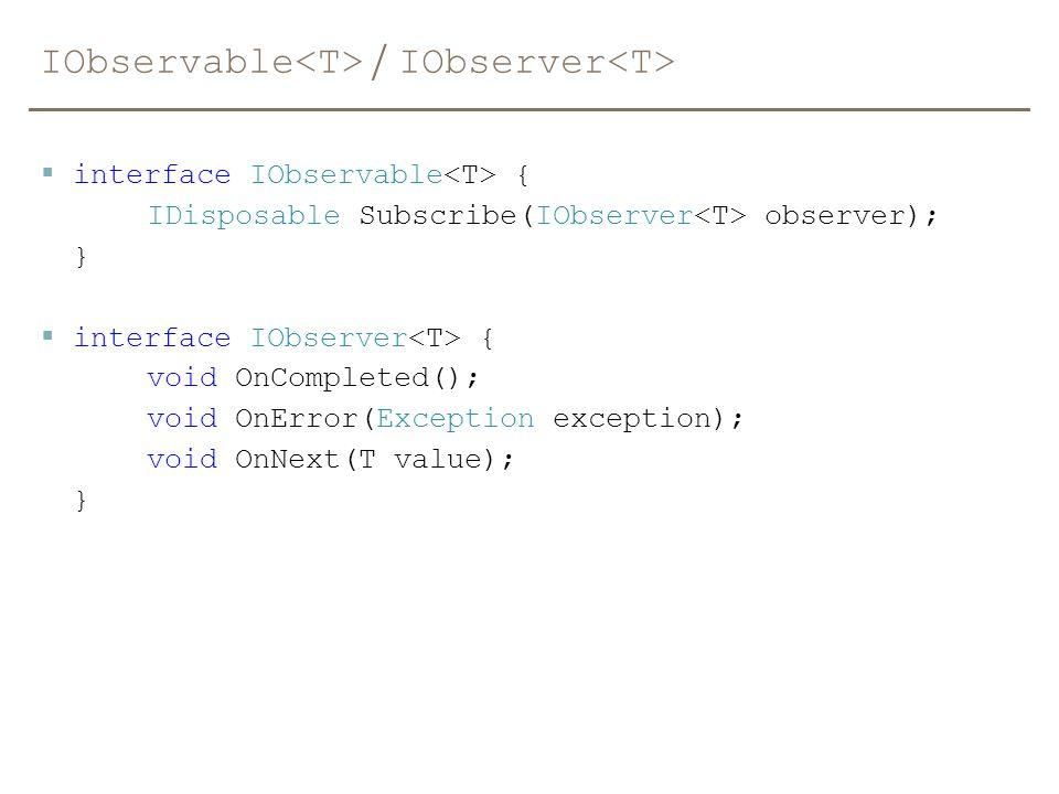 IObservable / IObserver  interface IObservable { IDisposable Subscribe(IObserver observer); }  interface IObserver { void OnCompleted(); void OnErro