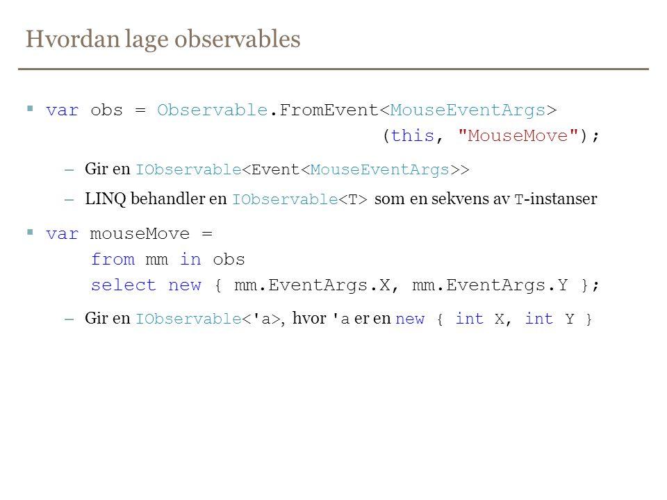 Hvordan lage observables  var obs = Observable.FromEvent (this, MouseMove ); – Gir en IObservable > – LINQ behandler en IObservable som en sekvens av T -instanser  var mouseMove = from mm in obs select new { mm.EventArgs.X, mm.EventArgs.Y }; – Gir en IObservable, hvor a er en new { int X, int Y }