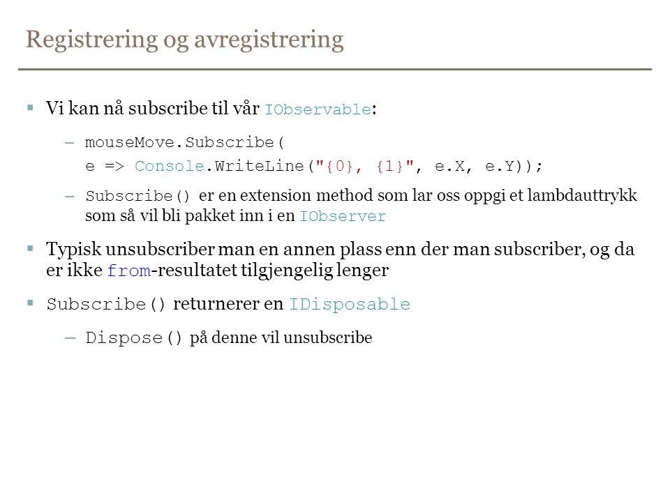 Registrering og avregistrering  Vi kan nå subscribe til vår IObservable : – mouseMove.Subscribe( e => Console.WriteLine( {0}, {1} , e.X, e.Y)); – Subscribe() er en extension method som lar oss oppgi et lambdauttrykk som så vil bli pakket inn i en IObserver  Typisk unsubscriber man en annen plass enn der man subscriber, og da er ikke from -resultatet tilgjengelig lenger  Subscribe() returnerer en IDisposable – Dispose() på denne vil unsubscribe