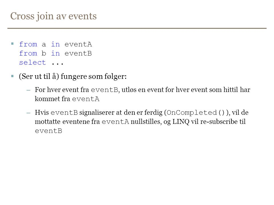 Cross join av events  from a in eventA from b in eventB select...  (Ser ut til å) fungere som følger: – For hver event fra eventB, utløs en event fo
