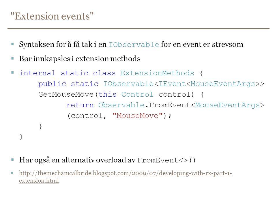 Extension events  Syntaksen for å få tak i en IObservable for en event er strevsom  Bør innkapsles i extension methods  internal static class ExtensionMethods { public static IObservable > GetMouseMove(this Control control) { return Observable.FromEvent (control, MouseMove ); } }  Har også en alternativ overload av FromEvent<>()  http://themechanicalbride.blogspot.com/2009/07/developing-with-rx-part-1- extension.html http://themechanicalbride.blogspot.com/2009/07/developing-with-rx-part-1- extension.html