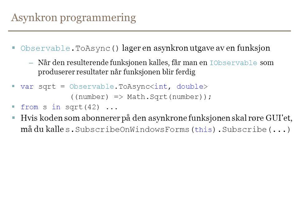 Asynkron programmering  Observable.ToAsync() lager en asynkron utgave av en funksjon – Når den resulterende funksjonen kalles, får man en IObservable som produserer resultater når funksjonen blir ferdig  var sqrt = Observable.ToAsync ((number) => Math.Sqrt(number));  from s in sqrt(42)...