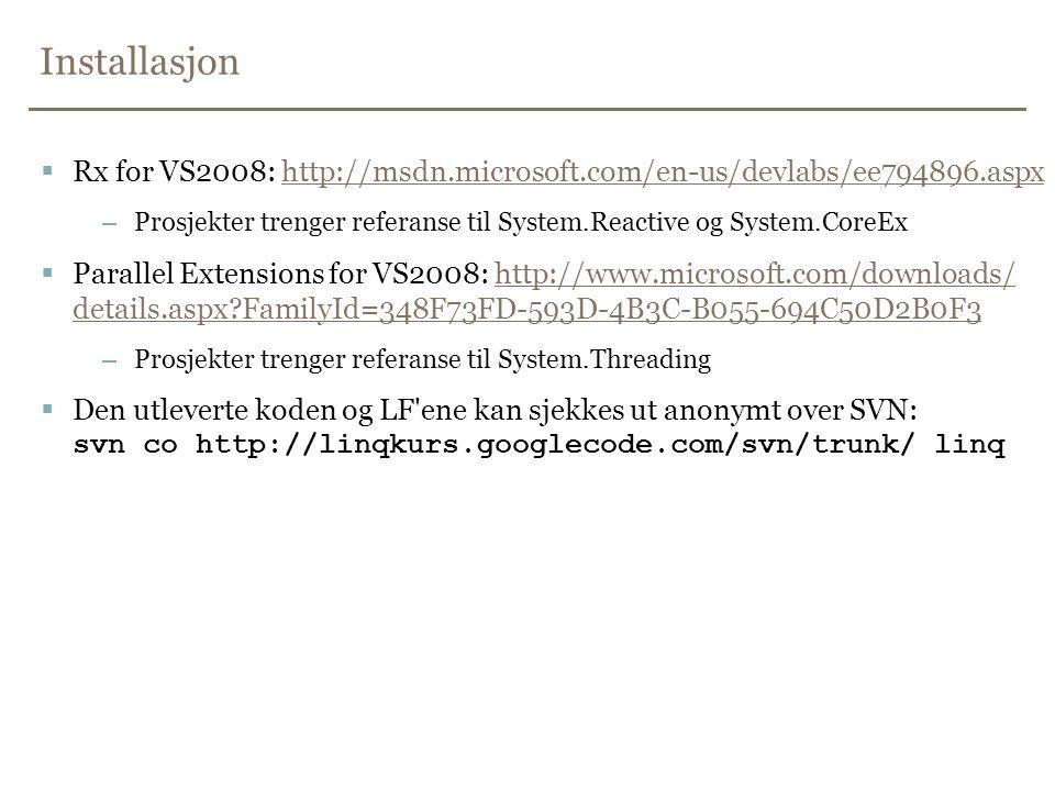 Installasjon  Rx for VS2008: http://msdn.microsoft.com/en-us/devlabs/ee794896.aspxhttp://msdn.microsoft.com/en-us/devlabs/ee794896.aspx –Prosjekter trenger referanse til System.Reactive og System.CoreEx  Parallel Extensions for VS2008: http://www.microsoft.com/downloads/ details.aspx?FamilyId=348F73FD-593D-4B3C-B055-694C50D2B0F3http://www.microsoft.com/downloads/ details.aspx?FamilyId=348F73FD-593D-4B3C-B055-694C50D2B0F3 –Prosjekter trenger referanse til System.Threading  Den utleverte koden og LF ene kan sjekkes ut anonymt over SVN: svn co http://linqkurs.googlecode.com/svn/trunk/ linq