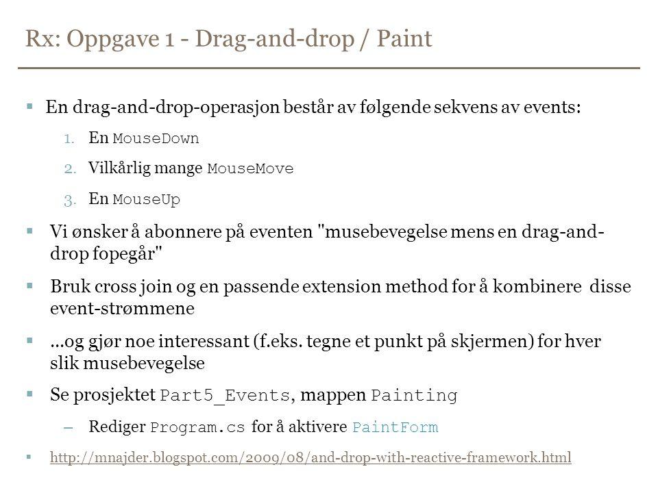 Rx: Oppgave 1 - Drag-and-drop / Paint  En drag-and-drop-operasjon består av følgende sekvens av events: 1.En MouseDown 2.Vilkårlig mange MouseMove 3.En MouseUp  Vi ønsker å abonnere på eventen musebevegelse mens en drag-and- drop fopegår  Bruk cross join og en passende extension method for å kombinere disse event-strømmene ...og gjør noe interessant (f.eks.