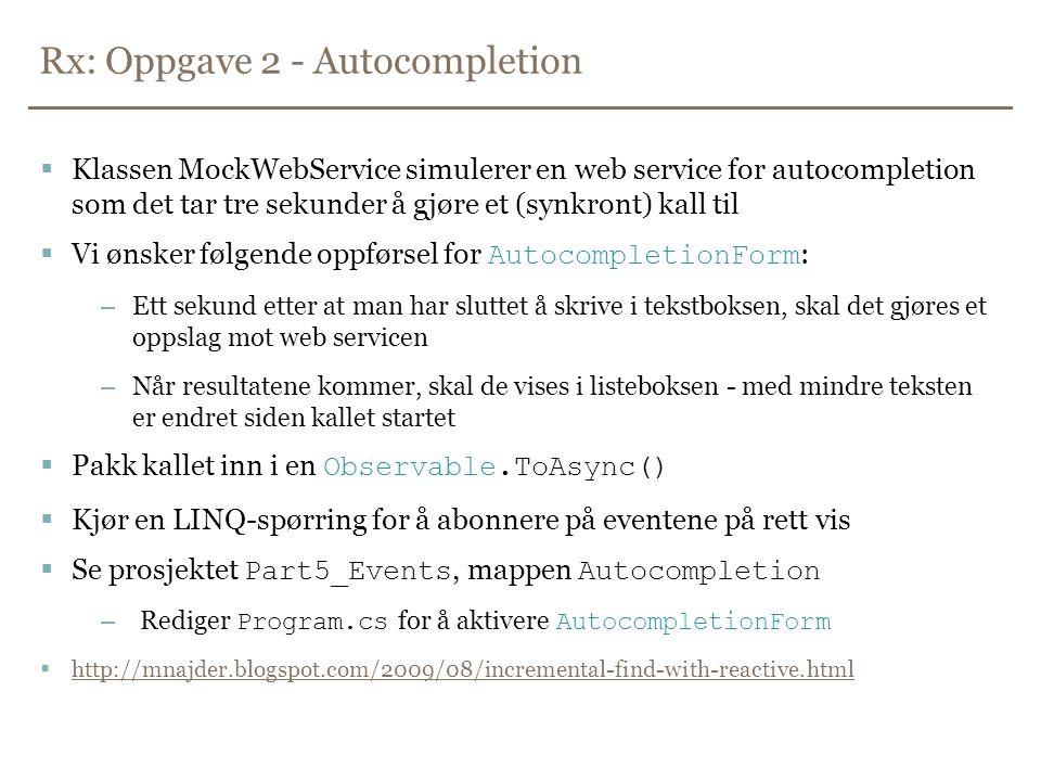 Rx: Oppgave 2 - Autocompletion  Klassen MockWebService simulerer en web service for autocompletion som det tar tre sekunder å gjøre et (synkront) kall til  Vi ønsker følgende oppførsel for AutocompletionForm : –Ett sekund etter at man har sluttet å skrive i tekstboksen, skal det gjøres et oppslag mot web servicen –Når resultatene kommer, skal de vises i listeboksen - med mindre teksten er endret siden kallet startet  Pakk kallet inn i en Observable.ToAsync()  Kjør en LINQ-spørring for å abonnere på eventene på rett vis  Se prosjektet Part5_Events, mappen Autocompletion – Rediger Program.cs for å aktivere AutocompletionForm  http://mnajder.blogspot.com/2009/08/incremental-find-with-reactive.html http://mnajder.blogspot.com/2009/08/incremental-find-with-reactive.html
