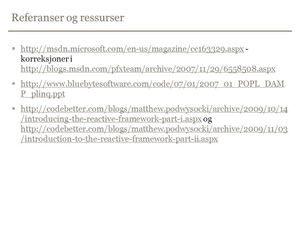 Referanser og ressurser  http://msdn.microsoft.com/en-us/magazine/cc163329.aspx - korreksjoner i http://blogs.msdn.com/pfxteam/archive/2007/11/29/6558508.aspx http://msdn.microsoft.com/en-us/magazine/cc163329.aspx http://blogs.msdn.com/pfxteam/archive/2007/11/29/6558508.aspx  http://www.bluebytesoftware.com/code/07/01/2007_01_POPL_DAM P_plinq.ppt http://www.bluebytesoftware.com/code/07/01/2007_01_POPL_DAM P_plinq.ppt  http://codebetter.com/blogs/matthew.podwysocki/archive/2009/10/14 /introducing-the-reactive-framework-part-i.aspx og http://codebetter.com/blogs/matthew.podwysocki/archive/2009/11/03 /introduction-to-the-reactive-framework-part-ii.aspx http://codebetter.com/blogs/matthew.podwysocki/archive/2009/10/14 /introducing-the-reactive-framework-part-i.aspx http://codebetter.com/blogs/matthew.podwysocki/archive/2009/11/03 /introduction-to-the-reactive-framework-part-ii.aspx