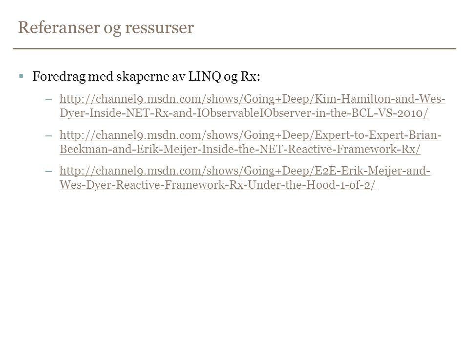 Referanser og ressurser  Foredrag med skaperne av LINQ og Rx: –http://channel9.msdn.com/shows/Going+Deep/Kim-Hamilton-and-Wes- Dyer-Inside-NET-Rx-and-IObservableIObserver-in-the-BCL-VS-2010/http://channel9.msdn.com/shows/Going+Deep/Kim-Hamilton-and-Wes- Dyer-Inside-NET-Rx-and-IObservableIObserver-in-the-BCL-VS-2010/ –http://channel9.msdn.com/shows/Going+Deep/Expert-to-Expert-Brian- Beckman-and-Erik-Meijer-Inside-the-NET-Reactive-Framework-Rx/http://channel9.msdn.com/shows/Going+Deep/Expert-to-Expert-Brian- Beckman-and-Erik-Meijer-Inside-the-NET-Reactive-Framework-Rx/ –http://channel9.msdn.com/shows/Going+Deep/E2E-Erik-Meijer-and- Wes-Dyer-Reactive-Framework-Rx-Under-the-Hood-1-of-2/http://channel9.msdn.com/shows/Going+Deep/E2E-Erik-Meijer-and- Wes-Dyer-Reactive-Framework-Rx-Under-the-Hood-1-of-2/