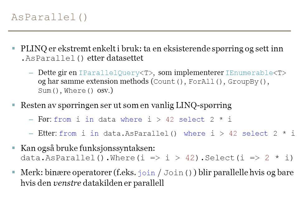 AsParallel()  PLINQ er ekstremt enkelt i bruk: ta en eksisterende spørring og sett inn.AsParallel() etter datasettet – Dette gir en IParallelQuery, som implementerer IEnumerable og har samme extension methods ( Count(), ForAll(), GroupBy(), Sum(), Where() osv.)  Resten av spørringen ser ut som en vanlig LINQ-spørring – Før: from i in data where i > 42 select 2 * i – Etter: from i in data.AsParallel() where i > 42 select 2 * i  Kan også bruke funksjonssyntaksen: data.AsParallel().Where(i => i > 42).Select(i => 2 * i)  Merk: binære operatorer (f.eks.