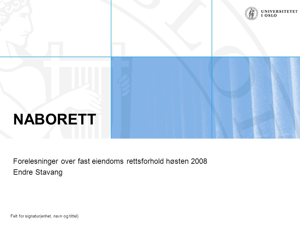 Felt for signatur(enhet, navn og tittel) NABORETT Forelesninger over fast eiendoms rettsforhold høsten 2008 Endre Stavang
