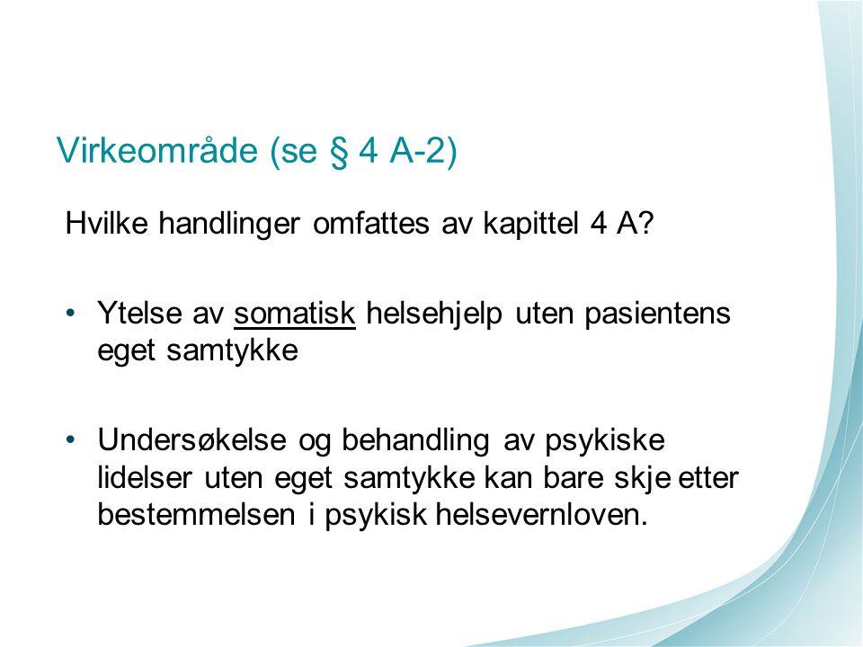 Virkeområde (se § 4 A-2) Hvilke handlinger omfattes av kapittel 4 A? Ytelse av somatisk helsehjelp uten pasientens eget samtykke Undersøkelse og behan