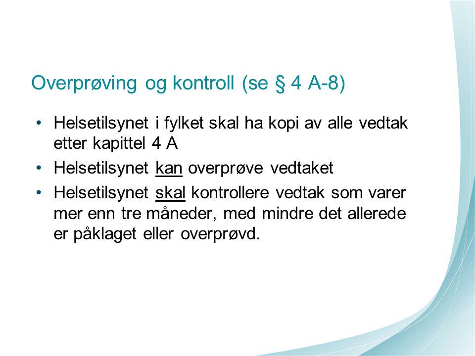 Overprøving og kontroll (se § 4 A-8) Helsetilsynet i fylket skal ha kopi av alle vedtak etter kapittel 4 A Helsetilsynet kan overprøve vedtaket Helset