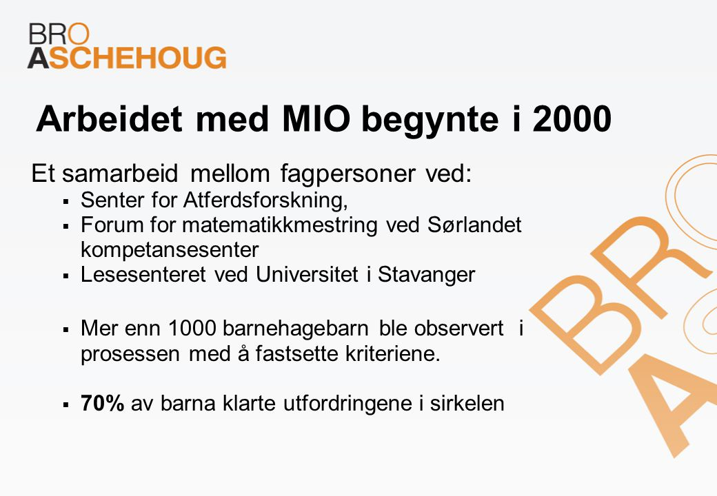 Arbeidet med MIO begynte i 2000 Et samarbeid mellom fagpersoner ved:  Senter for Atferdsforskning,  Forum for matematikkmestring ved Sørlandet kompe