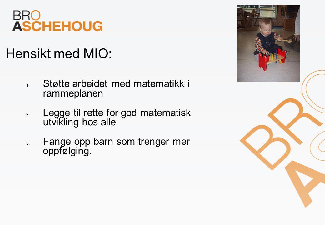 Hensikt med MIO: 1. Støtte arbeidet med matematikk i rammeplanen 2. Legge til rette for god matematisk utvikling hos alle 3. Fange opp barn som trenge