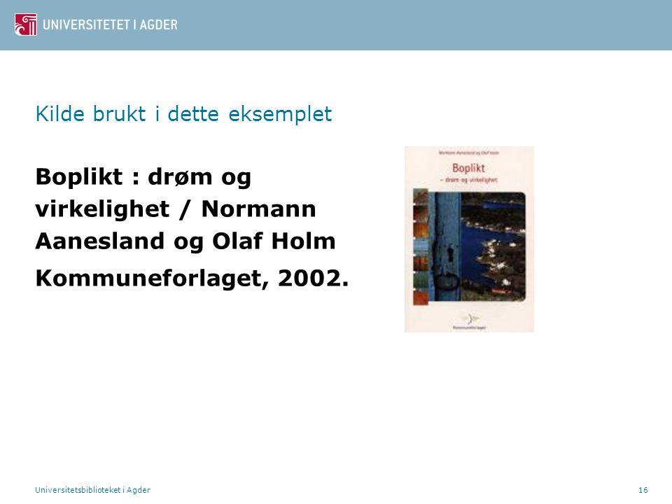 Universitetsbiblioteket i Agder16 Kilde brukt i dette eksemplet Boplikt : drøm og virkelighet / Normann Aanesland og Olaf Holm Kommuneforlaget, 2002.