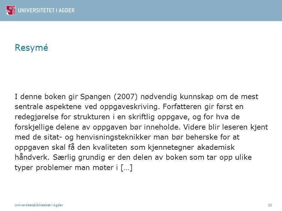 Universitetsbiblioteket i Agder22 Resymé I denne boken gir Spangen (2007) nødvendig kunnskap om de mest sentrale aspektene ved oppgaveskriving. Forfat