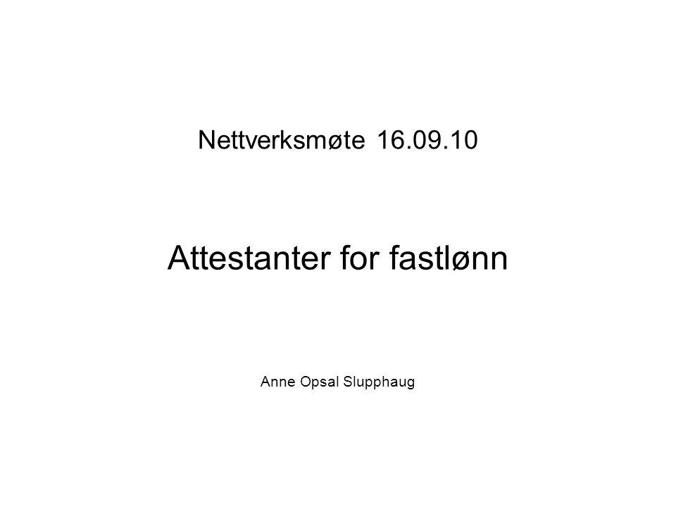 Nettverksmøte 16.09.10 Attestanter for fastlønn Anne Opsal Slupphaug