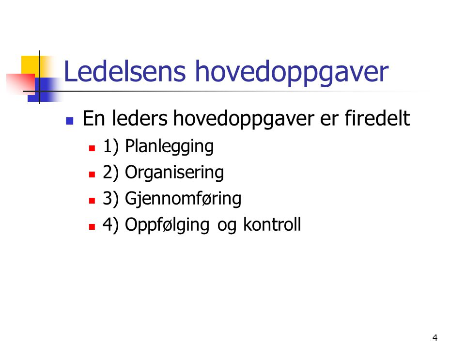 Ledelsens hovedoppgaver En leders hovedoppgaver er firedelt 1) Planlegging 2) Organisering 3) Gjennomføring 4) Oppfølging og kontroll 4