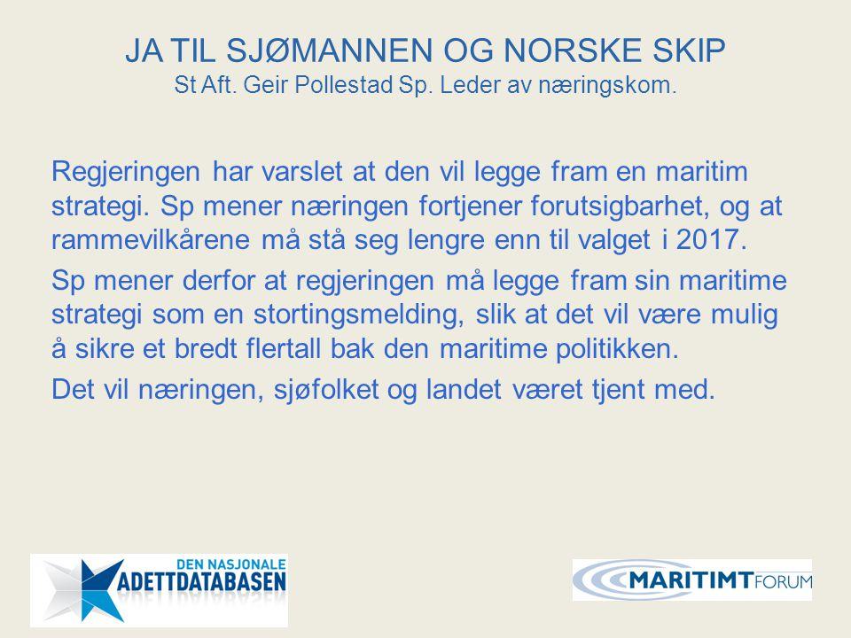 JA TIL SJØMANNEN OG NORSKE SKIP St Aft. Geir Pollestad Sp. Leder av næringskom. Regjeringen har varslet at den vil legge fram en maritim strategi. Sp