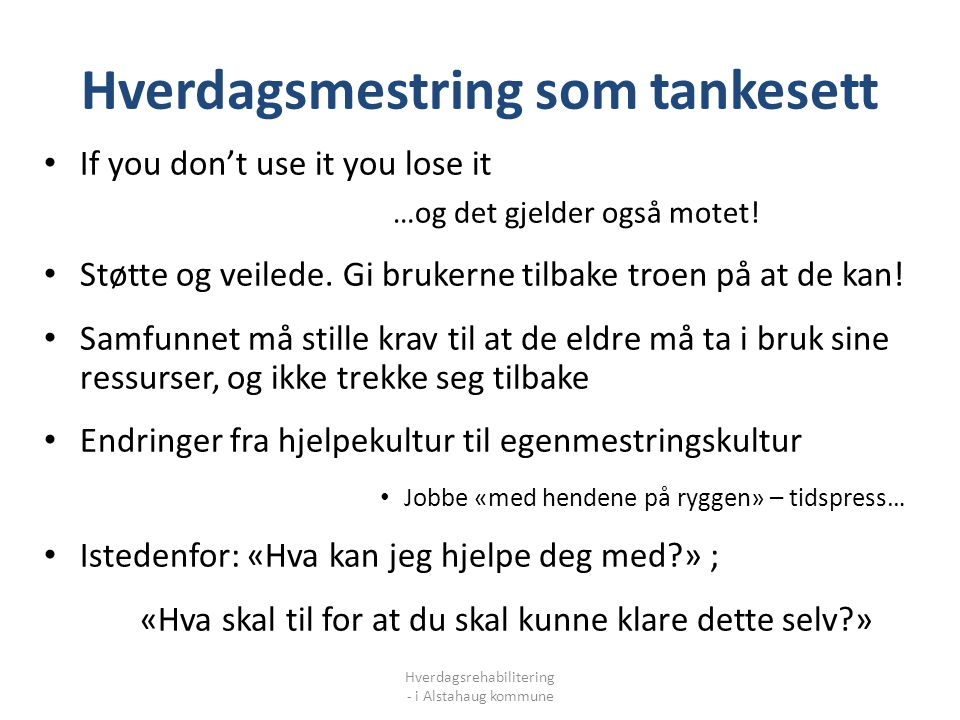 Hverdagsmestring som tankesett Hverdagsrehabilitering - i Alstahaug kommune If you don't use it you lose it …og det gjelder også motet! Støtte og veil