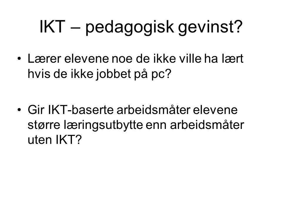 IKT – pedagogisk gevinst? Lærer elevene noe de ikke ville ha lært hvis de ikke jobbet på pc? Gir IKT-baserte arbeidsmåter elevene større læringsutbytt
