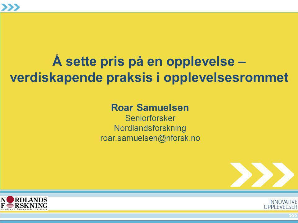 Å sette pris på en opplevelse – verdiskapende praksis i opplevelsesrommet Roar Samuelsen Seniorforsker Nordlandsforskning roar.samuelsen@nforsk.no
