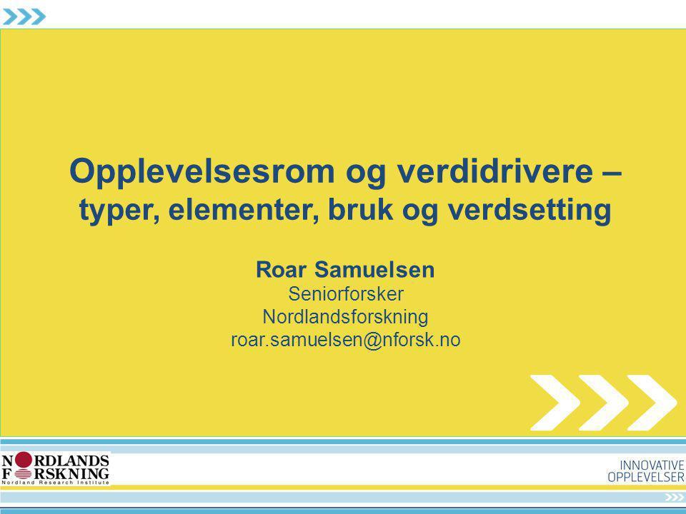 Opplevelsesrom og verdidrivere – typer, elementer, bruk og verdsetting Roar Samuelsen Seniorforsker Nordlandsforskning roar.samuelsen@nforsk.no