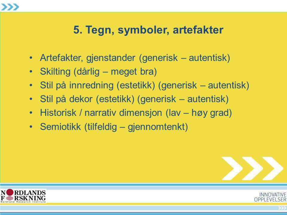 5. Tegn, symboler, artefakter Artefakter, gjenstander (generisk – autentisk) Skilting (dårlig – meget bra) Stil på innredning (estetikk) (generisk – a