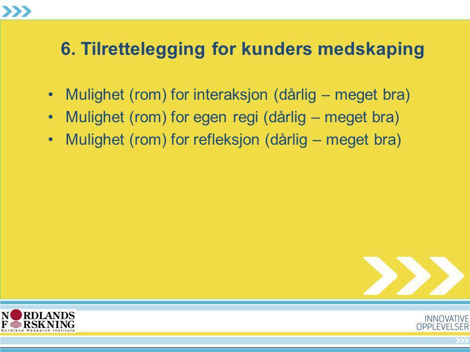 6. Tilrettelegging for kunders medskaping Mulighet (rom) for interaksjon (dårlig – meget bra) Mulighet (rom) for egen regi (dårlig – meget bra) Muligh
